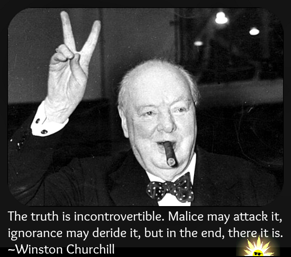 The truth is incontrovertible. Malice may attack it, ignorance may deride it, but in the end, there it is. ~Winston Churchill mem blog